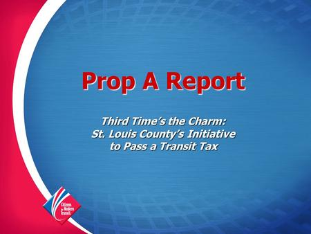 Prop A Report Third Time's the Charm: St. Louis County's Initiative to Pass a Transit Tax.