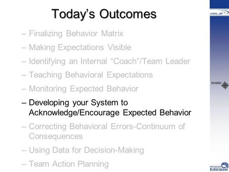 "Today's Outcomes –Finalizing Behavior Matrix –Making Expectations Visible –Identifying an Internal ""Coach""/Team Leader –Teaching Behavioral Expectations."