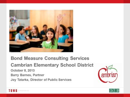 Bond Measure Consulting Services Cambrian Elementary School District October 8, 2013 Barry Barnes, Partner Joy Tatarka, Director of Public Services.