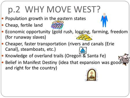 P.2 WHY MOVE WEST? Population growth in the eastern states Cheap, fertile land Economic opportunity (gold rush, logging, farming, freedom (for runaway.