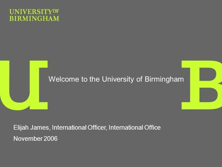Welcome to the University of Birmingham Elijah James, International Officer, International Office November 2006.