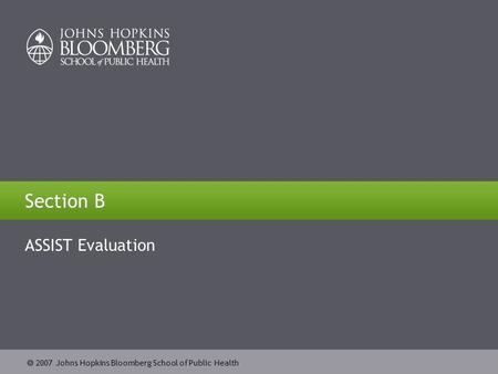  2007 Johns Hopkins Bloomberg School of Public Health Section B ASSIST Evaluation.