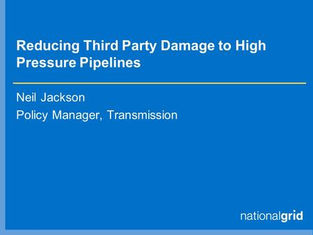 Reducing Third Party Damage to High Pressure Pipelines Neil Jackson Policy Manager, Transmission.