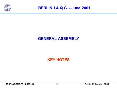BERLIN I.A.Q.G. GENERAL ASSEMBLY KEY NOTES M. PLATONOFF - AIRBUSBerlin 27th June 2001- 1- BERLIN I.A.Q.G. - June 2001 GENERAL ASSEMBLY KEY NOTES.