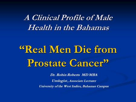 "A Clinical Profile of Male Health in the Bahamas ""Real Men Die from Prostate Cancer"" A Clinical Profile of Male Health in the Bahamas ""Real Men Die from."