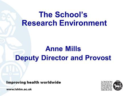 The School's Research Environment Anne Mills Deputy Director and Provost Improving health worldwide www.lshtm.ac.uk.