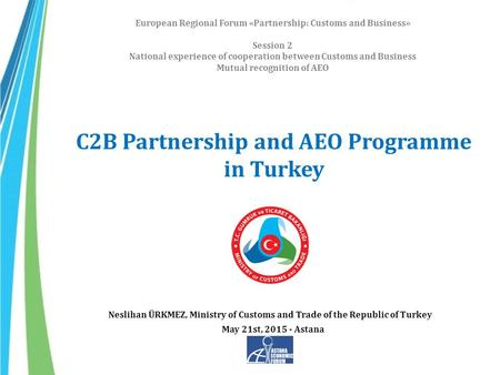 C2B Partnership and AEO Programme in Turkey European Regional Forum «Partnership: Customs and Business» Session 2 National experience of cooperation between.