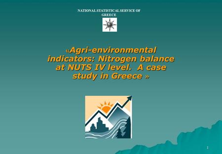 1 « Agri-environmental indicators: Nitrogen balance at NUTS IV level. A case study in Greece » NATIONAL STATISTICAL SERVICE OF GREECE.