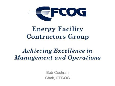 Bob Cochran Chair, EFCOG Energy Facility Contractors Group Achieving Excellence in Management and Operations.