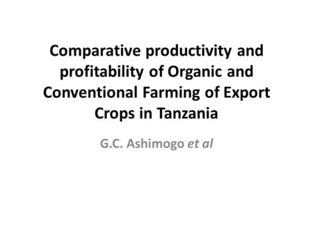 Comparative productivity and profitability of Organic and Conventional Farming of Export Crops in Tanzania G.C. Ashimogo et al.