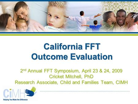 2 nd Annual FFT Symposium, April 23 & 24, 2009 Cricket Mitchell, PhD Research Associate, Child and Families Team, CIMH California FFT Outcome Evaluation.