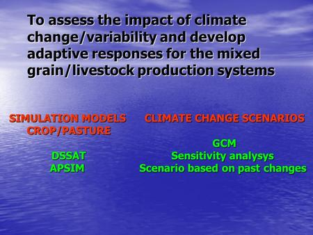 To assess the impact of climate change/variability and develop adaptive responses for the mixed grain/livestock production systems SIMULATION MODELS CROP/PASTUREDSSATAPSIM.
