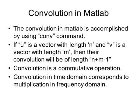"Convolution in Matlab The convolution in matlab is accomplished by using ""conv"" command. If ""u"" is a vector with length 'n' and ""v"" is a vector with length."