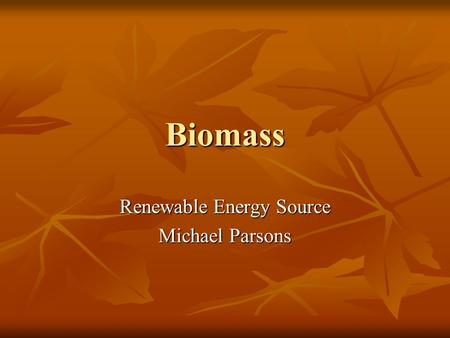 Biomass Renewable Energy Source Michael Parsons. What is Biomass? Biomass Renewable Energy from Plants and Animals Biomass Renewable Energy from Plants.