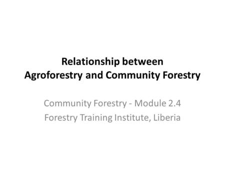 Relationship between Agroforestry and Community Forestry Community Forestry - Module 2.4 Forestry Training Institute, Liberia.