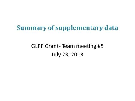 Summary of supplementary data GLPF Grant- Team meeting #5 July 23, 2013.