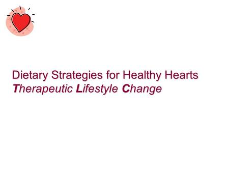 Dietary Strategies for Healthy Hearts Therapeutic Lifestyle Change.