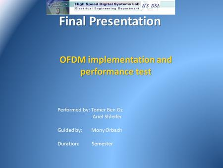 Final Presentation Final Presentation OFDM implementation and performance test Performed by: Tomer Ben Oz Ariel Shleifer Guided by: Mony Orbach Duration: