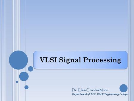 VLSI Signal Processing Dr. Elwin Chandra Monie Department of ECE, RMK Engineering College.