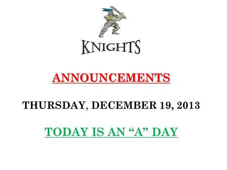 "ANNOUNCEMENTS ANNOUNCEMENTS THURSDAY, DECEMBER 19, 2013 TODAY IS AN ""A"" DAY."