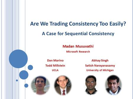 Are We Trading Consistency Too Easily? A Case for Sequential Consistency Madan Musuvathi Microsoft Research Dan Marino Todd Millstein UCLAUniversity of.