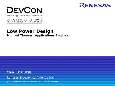 Renesas Electronics America Inc. © 2012 Renesas Electronics America Inc. All rights reserved. Class ID: Low Power Design Michael Thomas, Applications Engineer.
