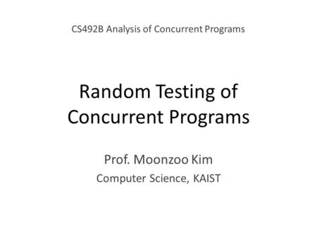 Random Testing of Concurrent Programs Prof. Moonzoo Kim Computer Science, KAIST CS492B Analysis of Concurrent Programs.