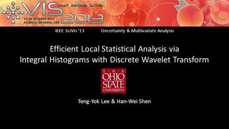 Efficient Local Statistical Analysis via Integral Histograms with Discrete Wavelet Transform Teng-Yok Lee & Han-Wei Shen IEEE SciVis '13Uncertainty & Multivariate.