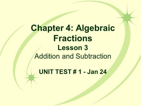 Chapter 4: Algebraic Fractions Lesson 3 Addition and Subtraction UNIT TEST # 1 - Jan 24.