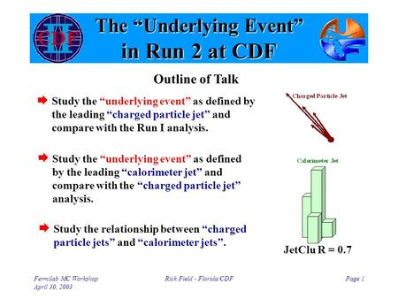 "Fermilab MC Workshop April 30, 2003 Rick Field - Florida/CDFPage 1 The ""Underlying Event"" in Run 2 at CDF  Study the ""underlying event"" as defined by."