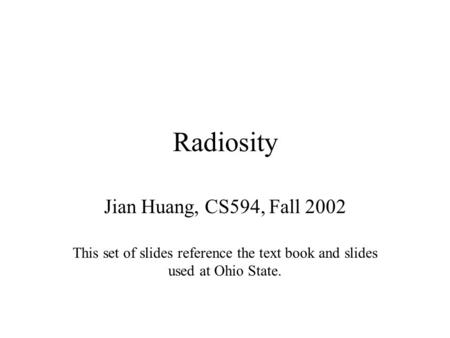 Radiosity Jian Huang, CS594, Fall 2002 This set of slides reference the text book and slides used at Ohio State.