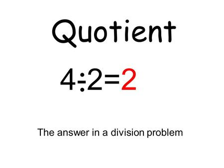 Quotient The answer in a division problem 4-2=2. Area The number of square units needed to cover a flat surface.