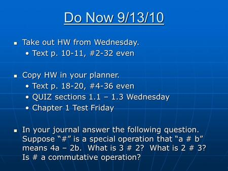 Do Now 9/13/10 Take out HW from Wednesday. Take out HW from Wednesday. Text p. 10-11, #2-32 evenText p. 10-11, #2-32 even Copy HW in your planner. Copy.