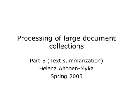 Processing of large document collections Part 5 (Text summarization) Helena Ahonen-Myka Spring 2005.