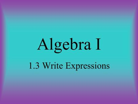 Algebra I 1.3 Write Expressions. Objective The student will be able to: translate verbal expressions into math expressions and vice versa.