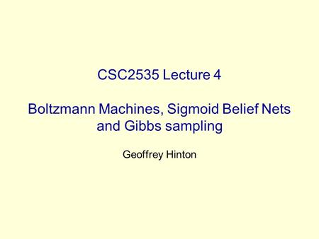 CSC2535 Lecture 4 Boltzmann Machines, Sigmoid Belief Nets and Gibbs sampling Geoffrey Hinton.