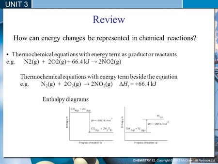 UNIT 3 Review How can energy changes be represented in chemical reactions? Thermochemical equations with energy term beside the equation e.g. N 2 (g) +