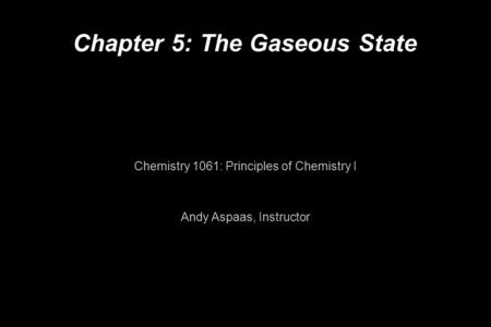 Chapter 5: The Gaseous State Chemistry 1061: Principles of Chemistry I Andy Aspaas, Instructor.