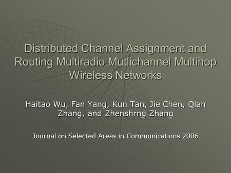 Distributed Channel Assignment and Routing Multiradio Mutlichannel Multihop Wireless Networks Haitao Wu, Fan Yang, Kun Tan, Jie Chen, Qian Zhang, and Zhenshrng.