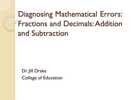 Diagnosing Mathematical Errors: Fractions and Decimals: Addition and Subtraction Dr. Jill Drake College of Education.
