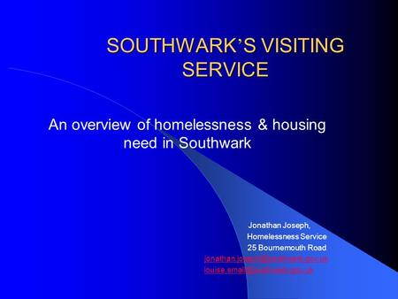SOUTHWARK ' S VISITING SERVICE An overview of homelessness & housing need in Southwark Jonathan Joseph, Homelessness Service 25 Bournemouth Road