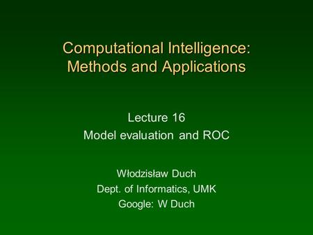Computational Intelligence: Methods and Applications Lecture 16 Model evaluation and ROC Włodzisław Duch Dept. of Informatics, UMK Google: W Duch.