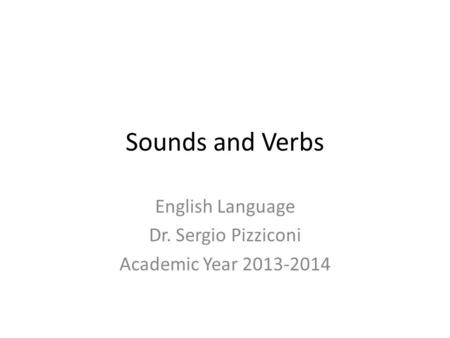 Sounds and Verbs English Language Dr. Sergio Pizziconi Academic Year 2013-2014.