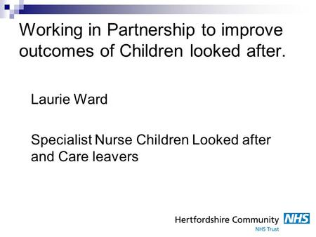 Working in Partnership to improve outcomes of Children looked after. Laurie Ward Specialist Nurse Children Looked after and Care leavers.
