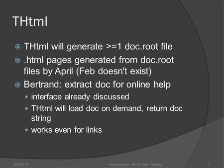 THtml  THtml will generate >=1 doc.root file .html pages generated from doc.root files by April (Feb doesn't exist)  Bertrand: extract doc for online.