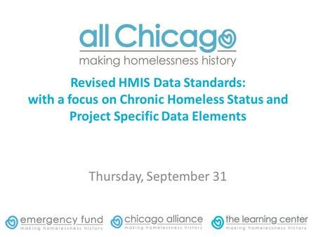 Revised HMIS Data Standards: with a focus on Chronic Homeless Status and Project Specific Data Elements Thursday, September 31.