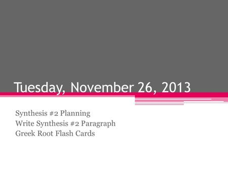 Tuesday, November 26, 2013 Synthesis #2 Planning Write Synthesis #2 Paragraph Greek Root Flash Cards.