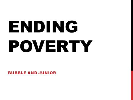 ENDING POVERTY BUBBLE AND JUNIOR. POVERTY Poverty is a major problem worldwide especially for the undeveloped countries Major results of poverty Starvation.