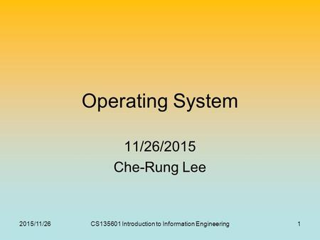 Operating System 11/26/2015 Che-Rung Lee 2015/11/261CS135601 Introduction to Information Engineering.