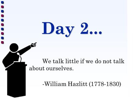 Day 2... We talk little if we do not talk about ourselves. -William Hazlitt (1778-1830)